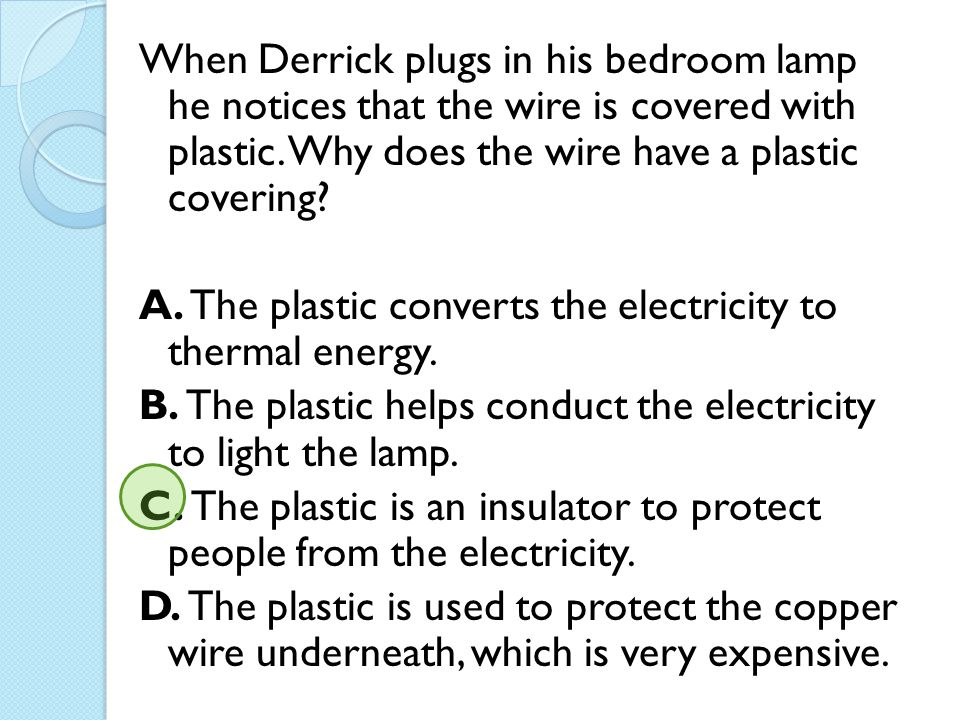 When Derrick plugs in his bedroom lamp he notices that the wire is covered with plastic.