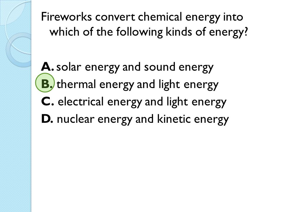 Fireworks convert chemical energy into which of the following kinds of energy.