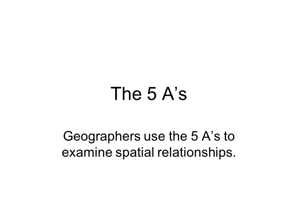 The 5 A's Geographers use the 5 A's to examine spatial relationships.