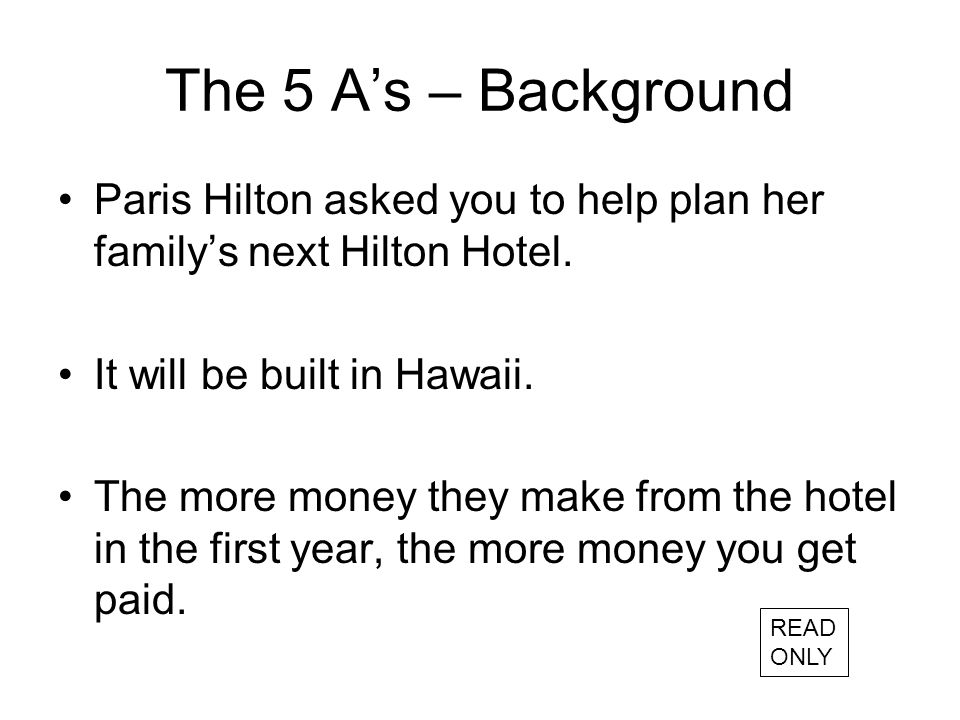 The 5 A's – Background Paris Hilton asked you to help plan her family's next Hilton Hotel.