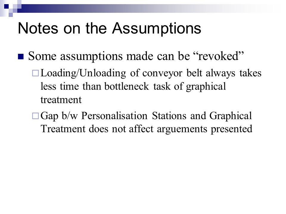 Notes on the Assumptions Some assumptions made can be revoked  Loading/Unloading of conveyor belt always takes less time than bottleneck task of graphical treatment  Gap b/w Personalisation Stations and Graphical Treatment does not affect arguements presented