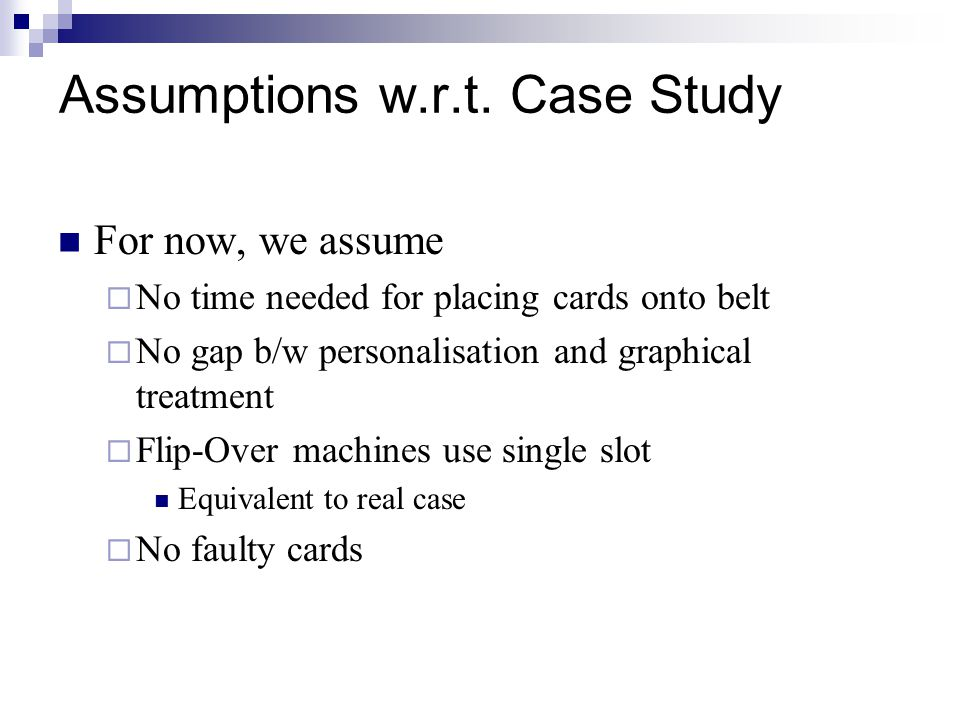 Assumptions w.r.t. Case Study For now, we assume  No time needed for placing cards onto belt  No gap b/w personalisation and graphical treatment  F