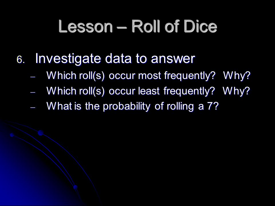 Lesson – Roll of Dice 6. Investigate data to answer ─ Which roll(s) occur most frequently.