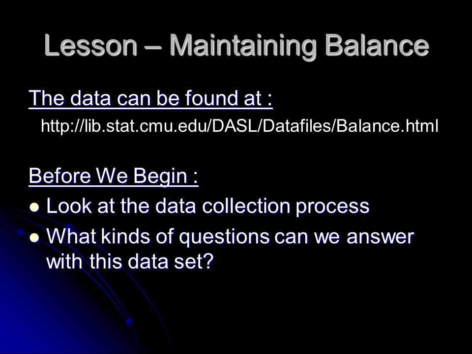 Lesson – Maintaining Balance The data can be found at : http://lib.stat.cmu.edu/DASL/Datafiles/Balance.html Before We Begin : Look at the data collection process Look at the data collection process What kinds of questions can we answer with this data set.