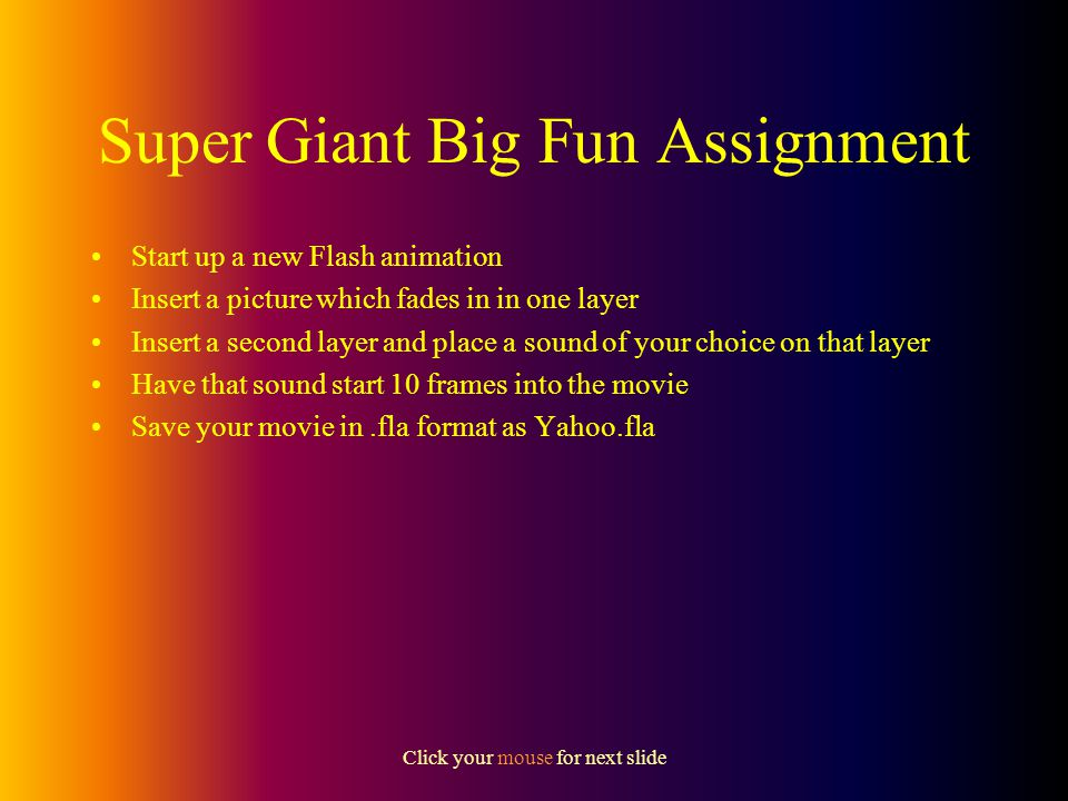 Click your mouse for next slide Flash - Layers and Sound Sounds in their own layer can start anywhere in the movie that you want also remember, they will end when they have finished playing and not necessarily when the movie ends.