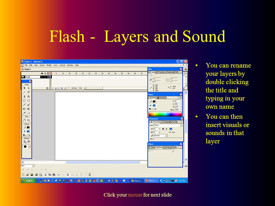 Click your mouse for next slide Flash – Layers and Sound Many animations also include the element of sound In order to include sound you should also know how to use layers in Flash A layer is best imagined as a transparent film on which you can draw or place things like pictures or sounds Layers are visible on the timeline – the default layer is automatically set up as Layer 1