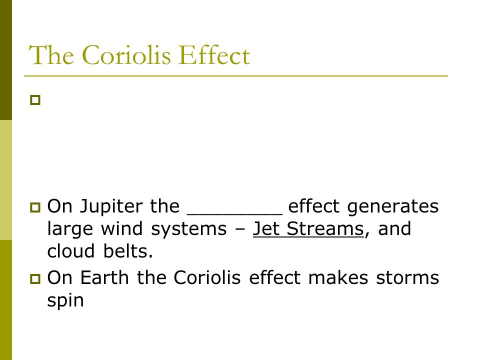 The Coriolis Effect   On Jupiter the ________ effect generates large wind systems – Jet Streams, and cloud belts.