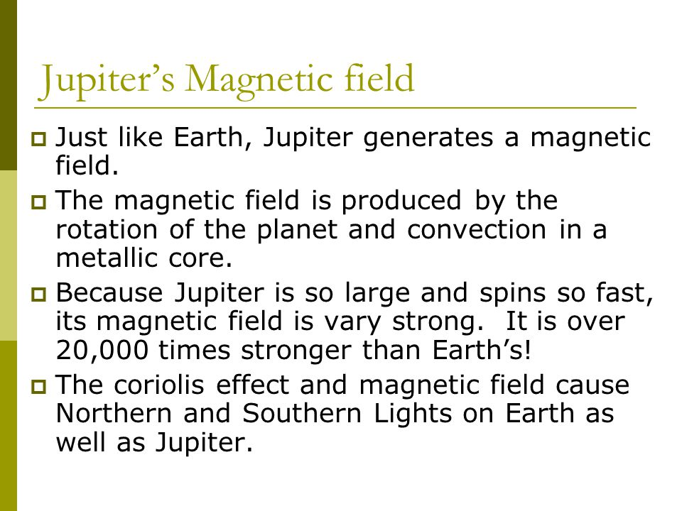 Jupiter's Magnetic field  Just like Earth, Jupiter generates a magnetic field.
