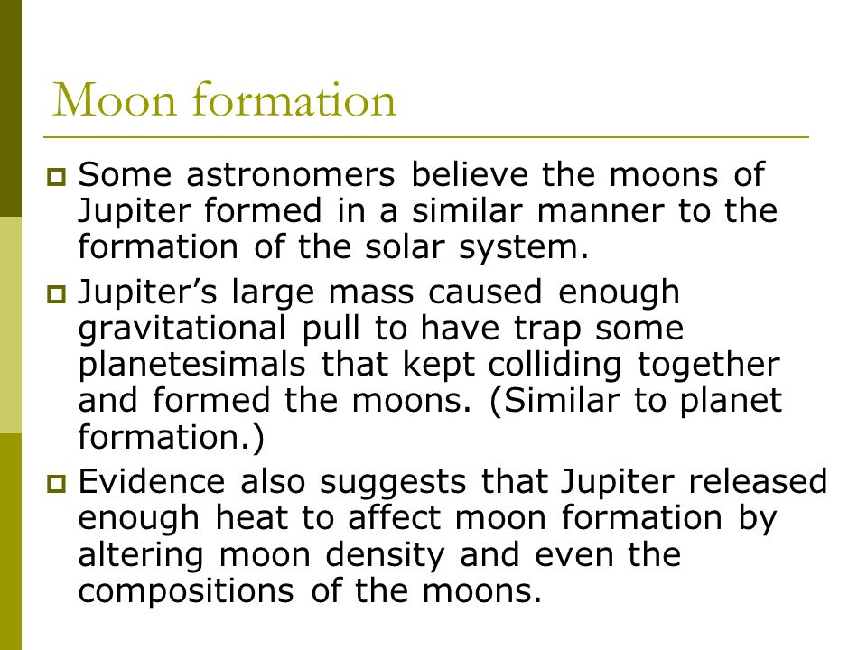 Moon formation  Some astronomers believe the moons of Jupiter formed in a similar manner to the formation of the solar system.