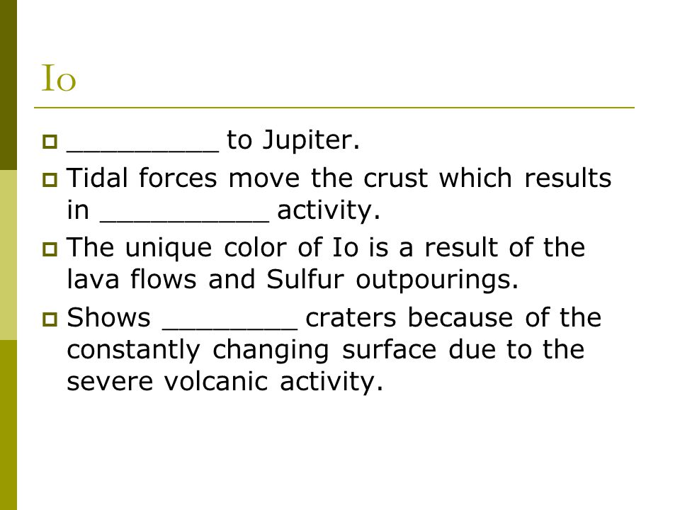 Io  _________ to Jupiter.  Tidal forces move the crust which results in __________ activity.