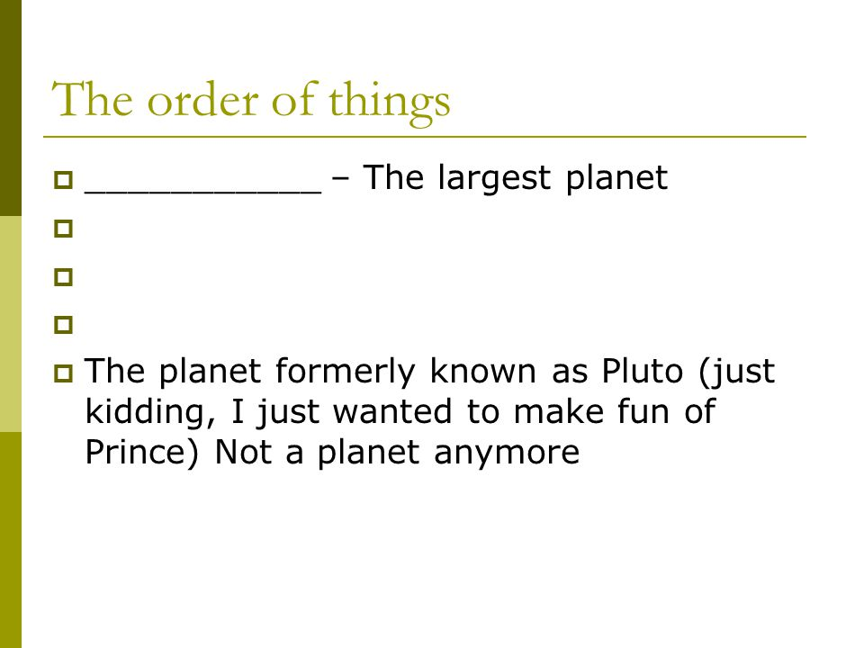 The order of things  ___________ – The largest planet     The planet formerly known as Pluto (just kidding, I just wanted to make fun of Prince) Not a planet anymore