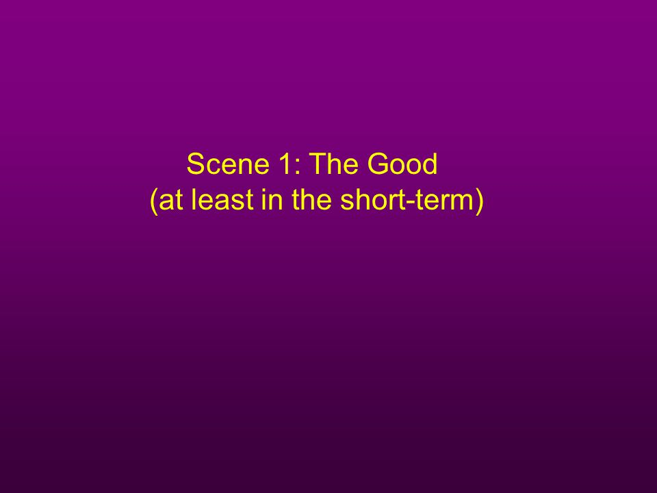 Scene 1: The Good (at least in the short-term)