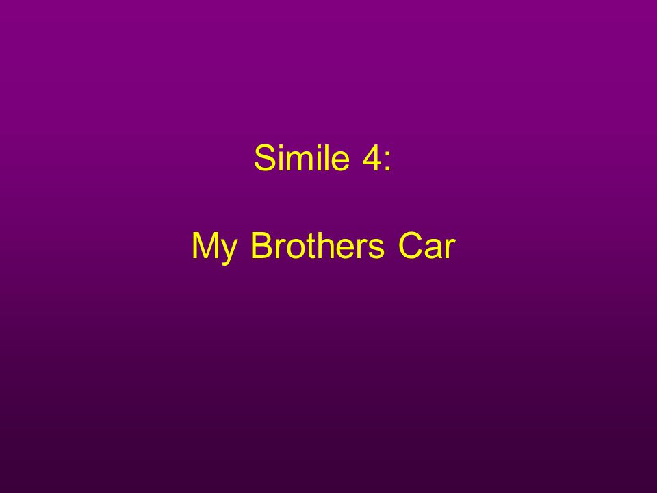 Simile 4: My Brothers Car