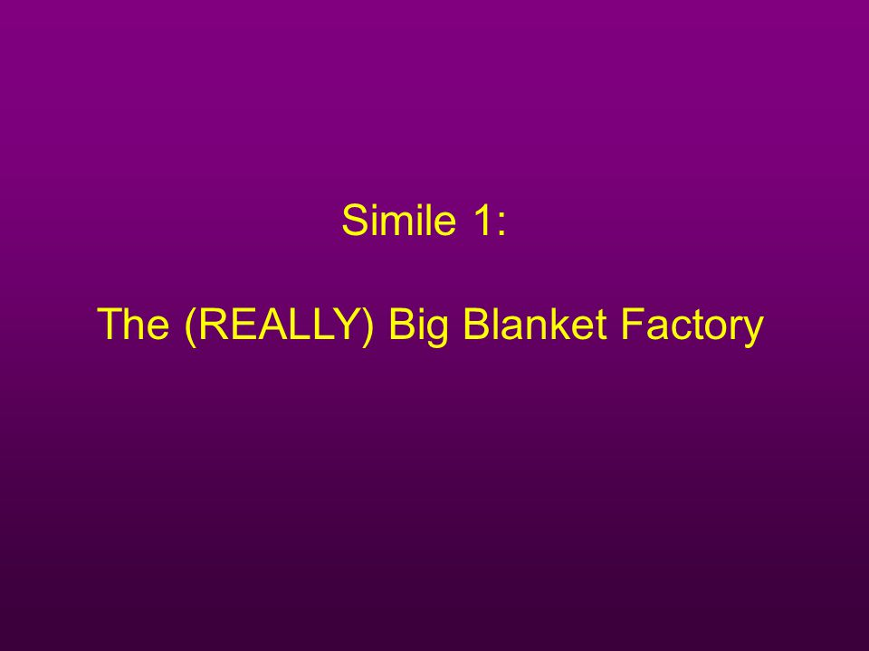 Simile 1: The (REALLY) Big Blanket Factory