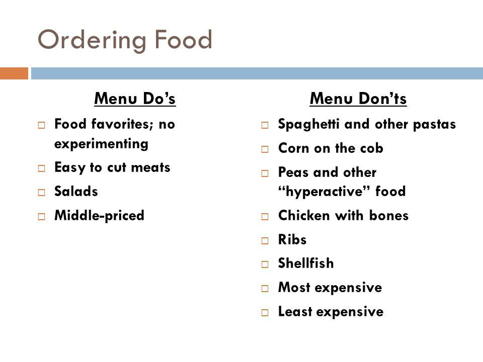 Ordering Food Menu Do's  Food favorites; no experimenting  Easy to cut meats  Salads  Middle-priced Menu Don'ts  Spaghetti and other pastas  Corn on the cob  Peas and other hyperactive food  Chicken with bones  Ribs  Shellfish  Most expensive  Least expensive