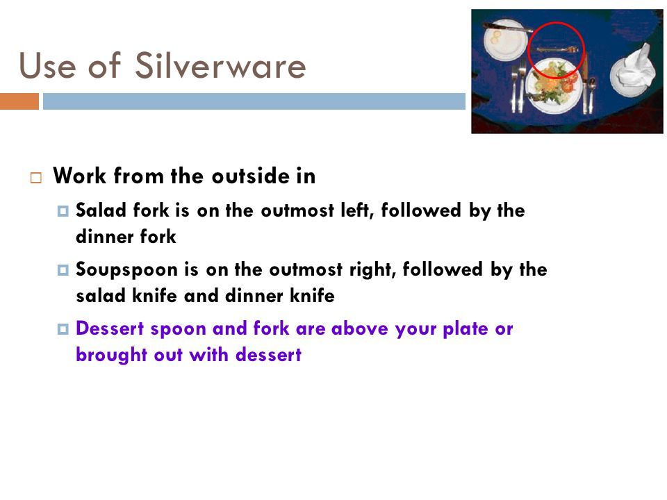 Use of Silverware  Work from the outside in  Salad fork is on the outmost left, followed by the dinner fork  Soupspoon is on the outmost right, followed by the salad knife and dinner knife  Dessert spoon and fork are above your plate or brought out with dessert