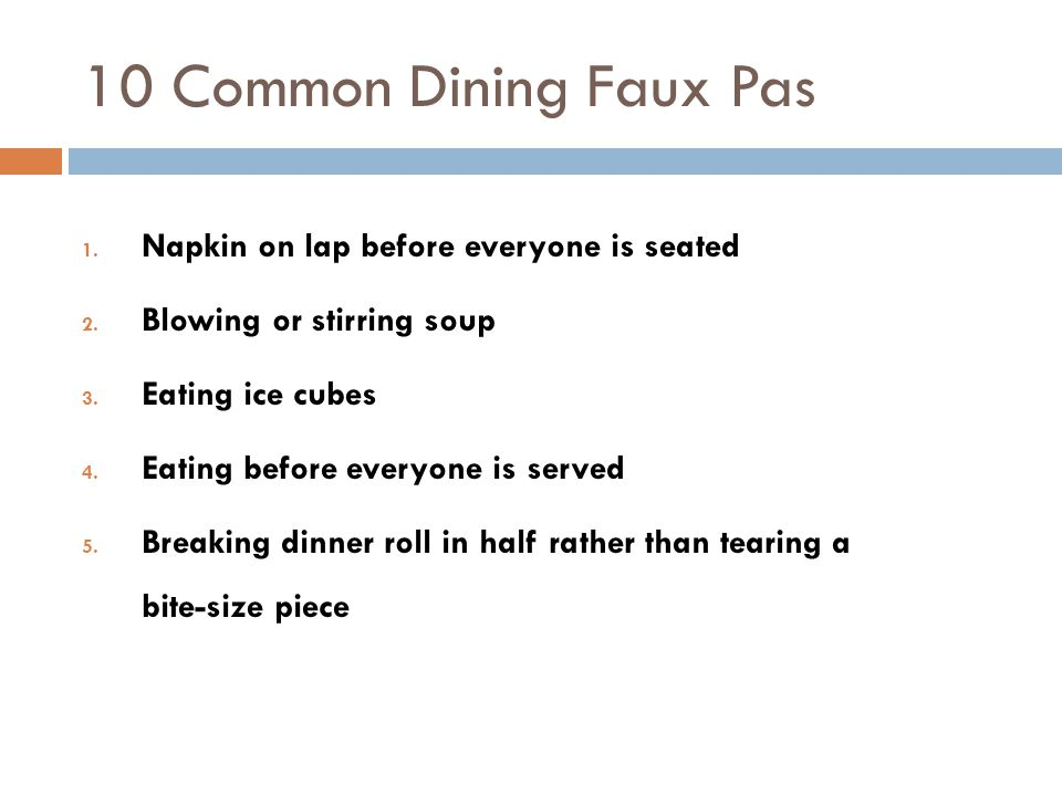 10 Common Dining Faux Pas 1.Napkin on lap before everyone is seated 2.