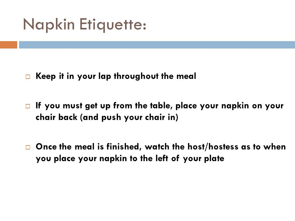 Napkin Etiquette:  Keep it in your lap throughout the meal  If you must get up from the table, place your napkin on your chair back (and push your chair in)  Once the meal is finished, watch the host/hostess as to when you place your napkin to the left of your plate