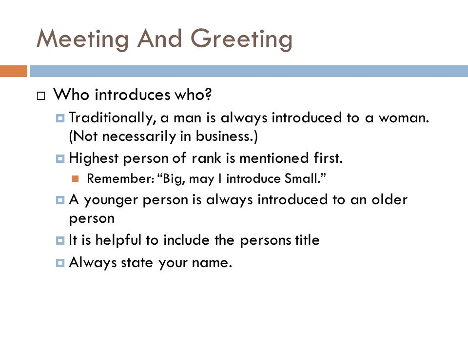 Meeting And Greeting  Who introduces who. Traditionally, a man is always introduced to a woman.