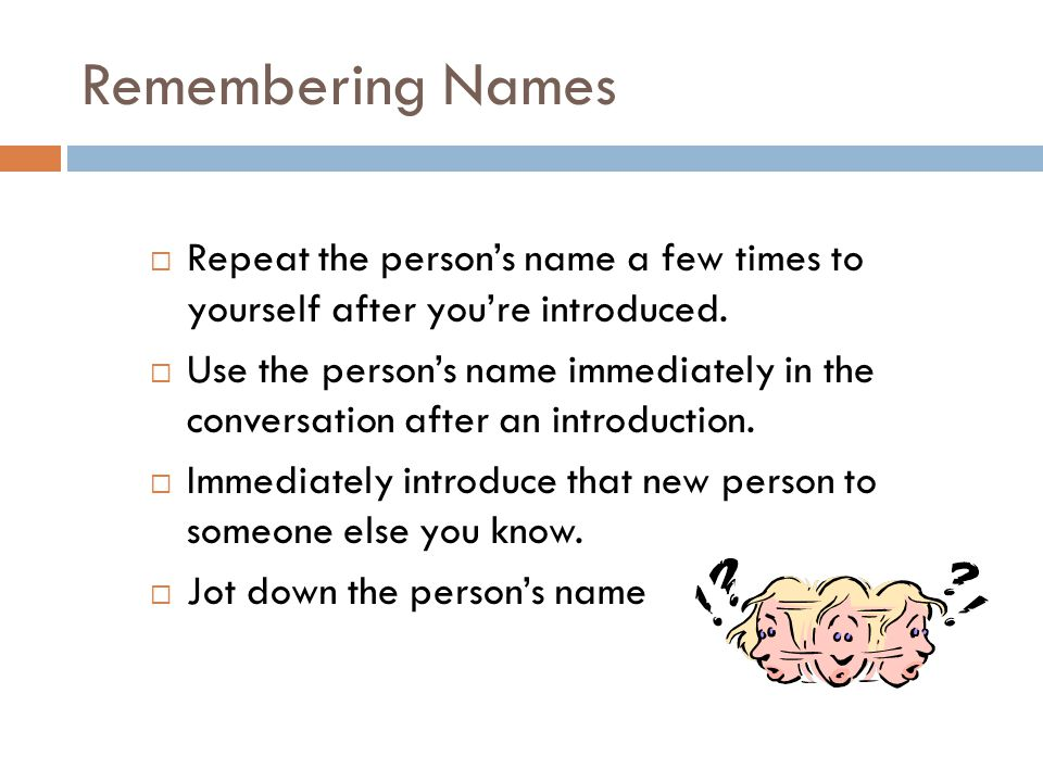 Remembering Names  Repeat the person's name a few times to yourself after you're introduced.