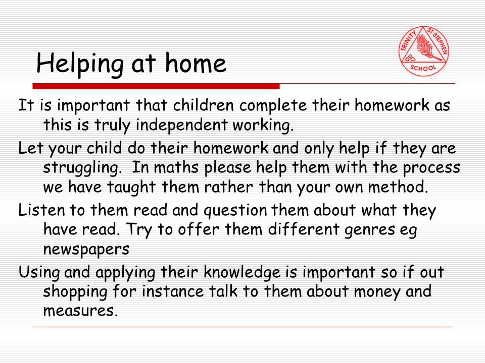 Helping at home It is important that children complete their homework as this is truly independent working.