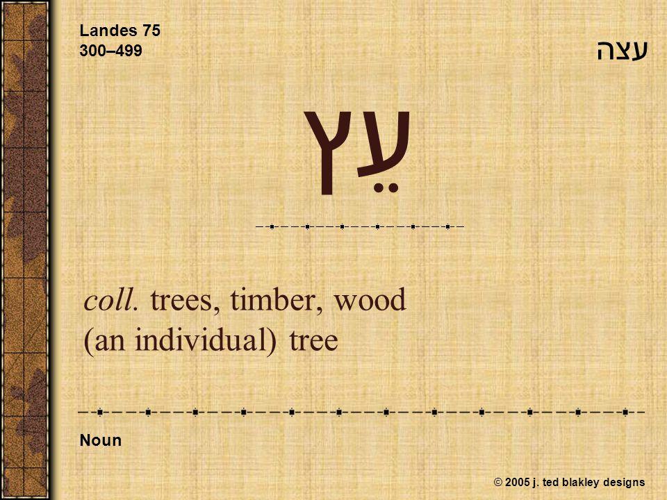 © 2005 j. ted blakley designs עֵץ coll. trees, timber, wood (an individual) tree Landes 75 300–499 Noun עצה