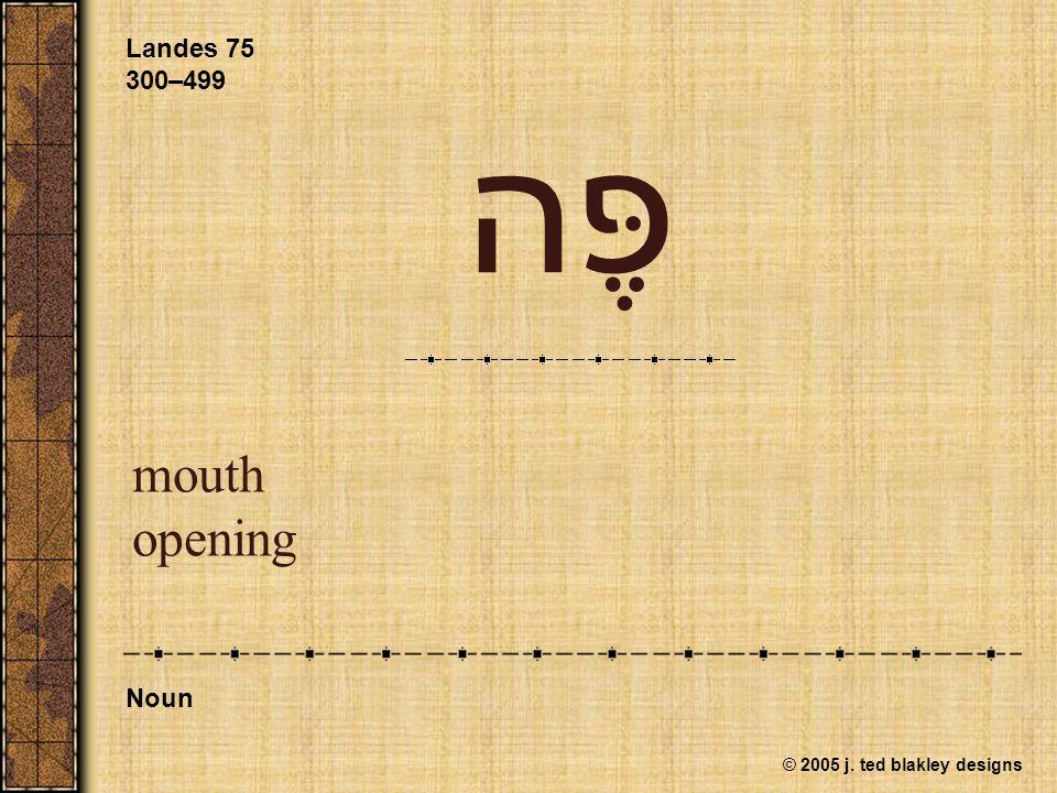 © 2005 j. ted blakley designs פֶּה mouth opening Landes 75 300–499 Noun