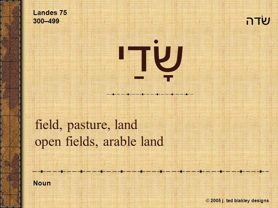 © 2005 j. ted blakley designs שָׂדַי field, pasture, land open fields, arable land Landes 75 300–499 Noun שׂדה