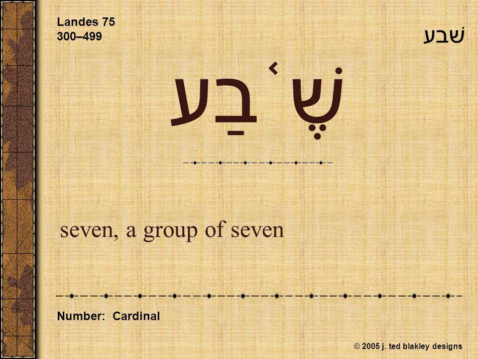 © 2005 j. ted blakley designs שֶׁ ֫ בַע seven, a group of seven Landes 75 300–499 Number: Cardinal שׁבע