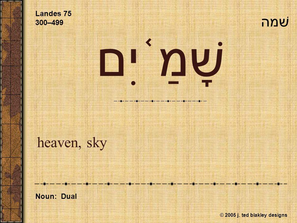 © 2005 j. ted blakley designs שָׁמַ ֫ יִם heaven, sky Landes 75 300–499 Noun: Dual שׁמה