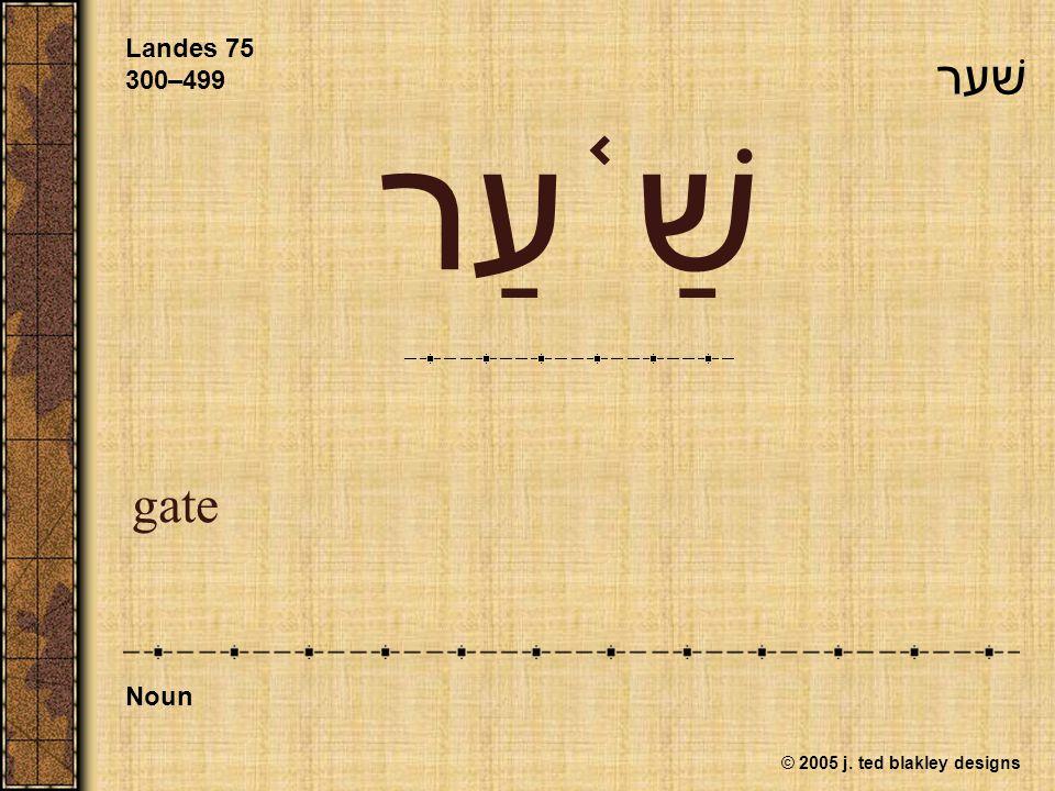 © 2005 j. ted blakley designs שַׁ ֫ עַר gate Landes 75 300–499 Noun שׁער