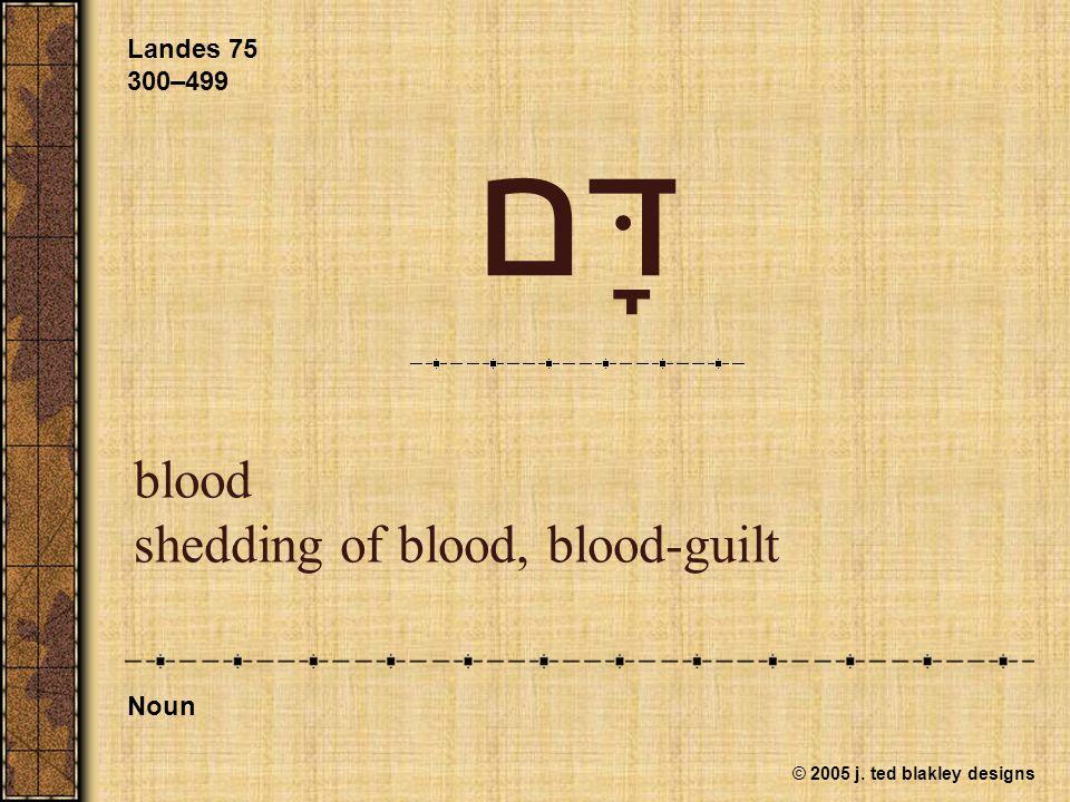 © 2005 j. ted blakley designs דָּם blood shedding of blood, blood-guilt Landes 75 300–499 Noun