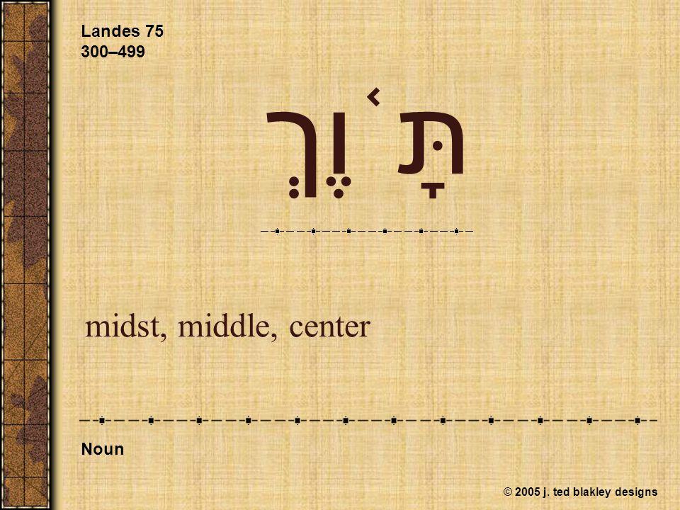 © 2005 j. ted blakley designs תָּ ֫ וֶךְ midst, middle, center Landes 75 300–499 Noun