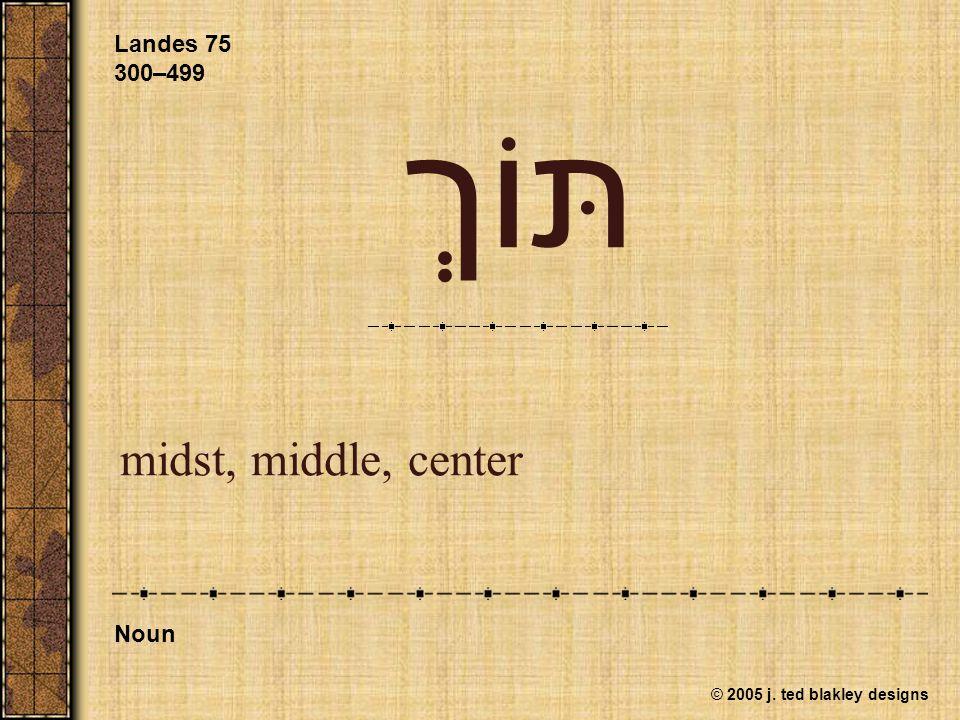 © 2005 j. ted blakley designs תּוֹךְ midst, middle, center Landes 75 300–499 Noun