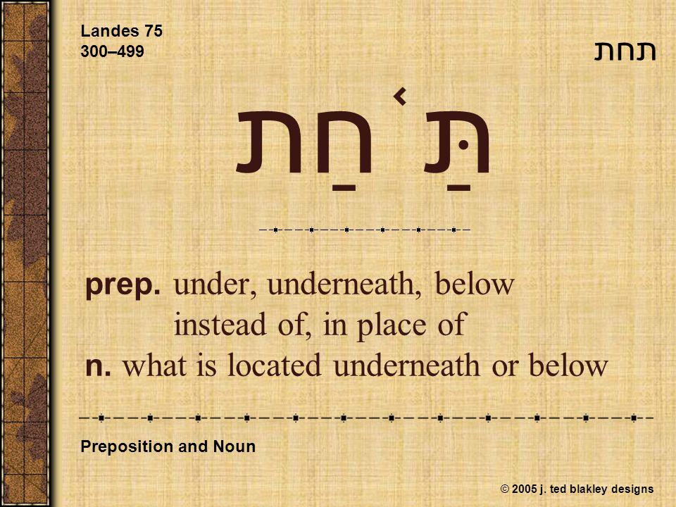 © 2005 j. ted blakley designs תַּ ֫ חַת prep. under, underneath, below instead of, in place of n. what is located underneath or below Landes 75 300–49