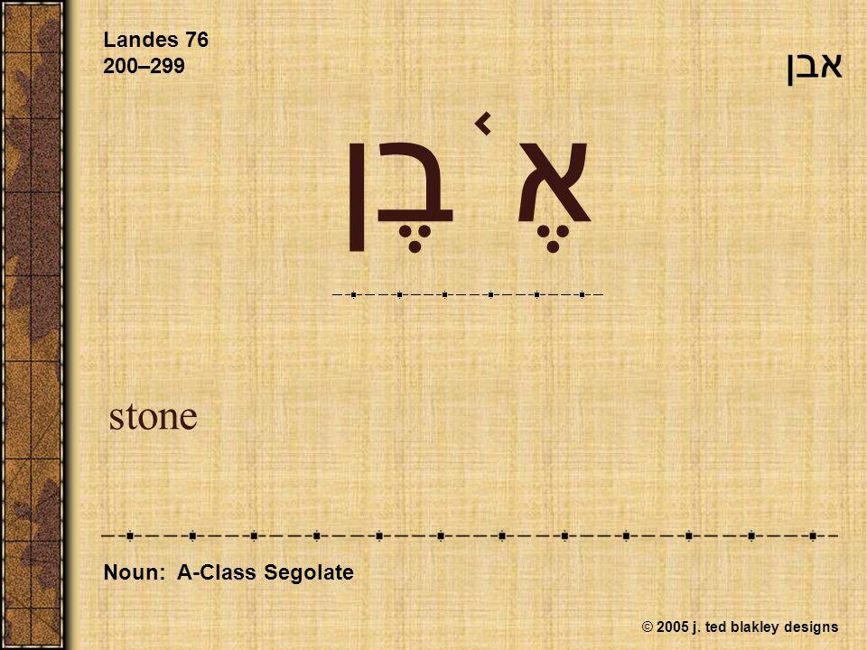 © 2005 j. ted blakley designs אֶ ֫ בֶן stone Landes 76 200–299 Noun: A-Class Segolate אבן