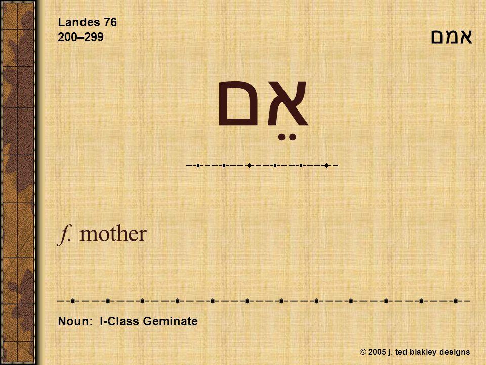 © 2005 j. ted blakley designs אֵם f. mother Landes 76 200–299 Noun: I-Class Geminate אמם