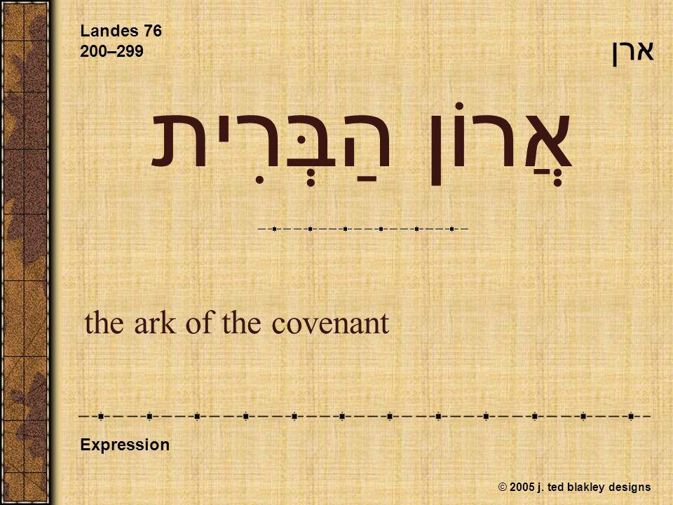 © 2005 j. ted blakley designs אֲרוֹן הַבְּרִית the ark of the covenant Landes 76 200–299 Expression ארן