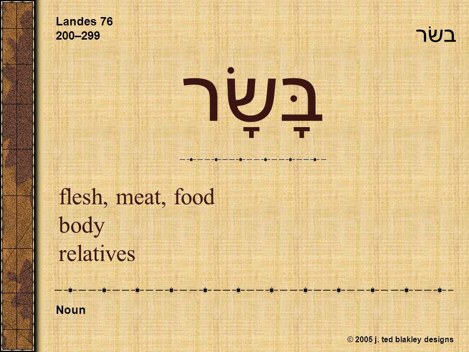 © 2005 j. ted blakley designs בָּשָׂר flesh, meat, food body relatives Landes 76 200–299 Noun בשׂר