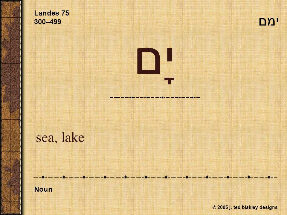 © 2005 j. ted blakley designs יָם sea, lake Landes 75 300–499 Noun ימם