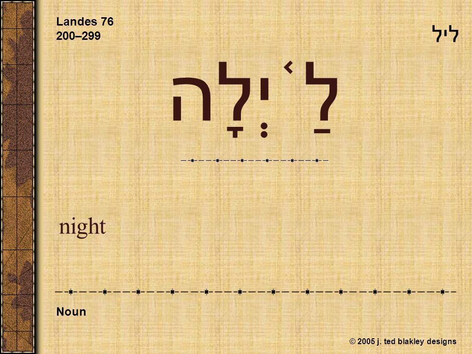 © 2005 j. ted blakley designs לַ ֫ יְלָה night Landes 76 200–299 Noun ליל