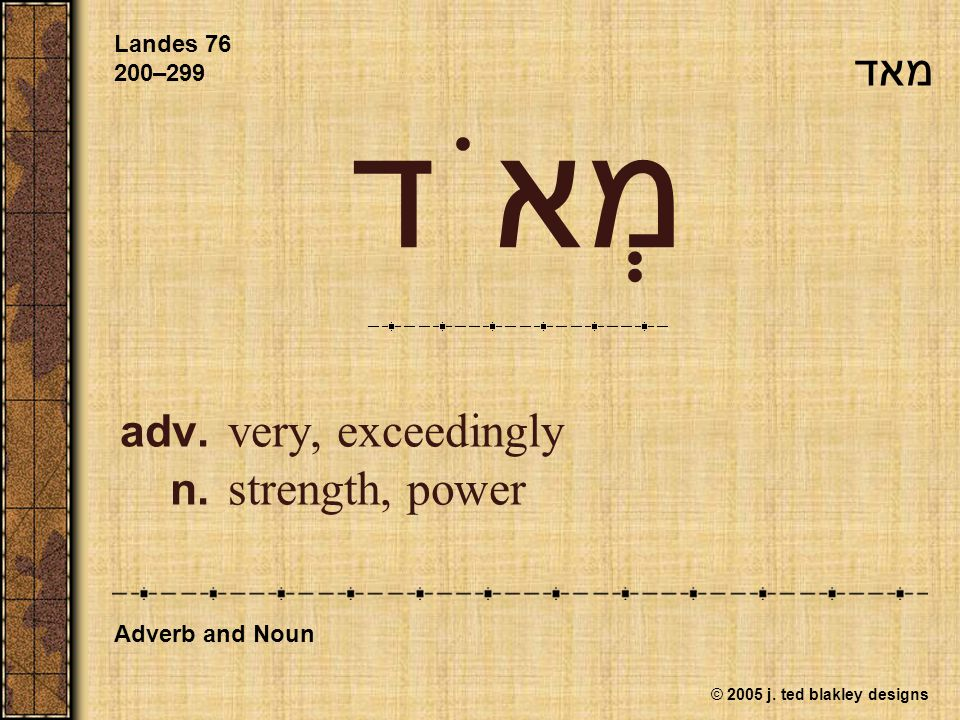 © 2005 j. ted blakley designs מְאֹד adv. very, exceedingly n. strength, power Landes 76 200–299 Adverb and Noun מאד