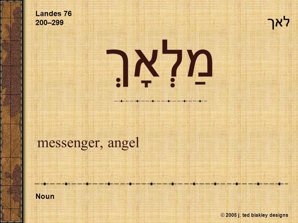 © 2005 j. ted blakley designs מַלְאָךְ messenger, angel Landes 76 200–299 Noun לאך