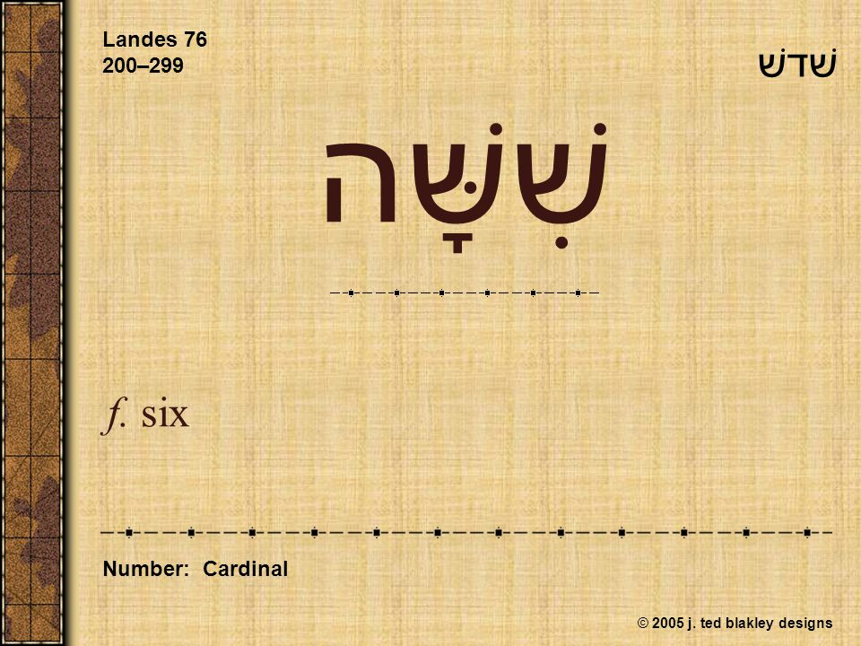 © 2005 j. ted blakley designs שִׁשָּׁה f. six Landes 76 200–299 Number: Cardinal שׁדשׁ