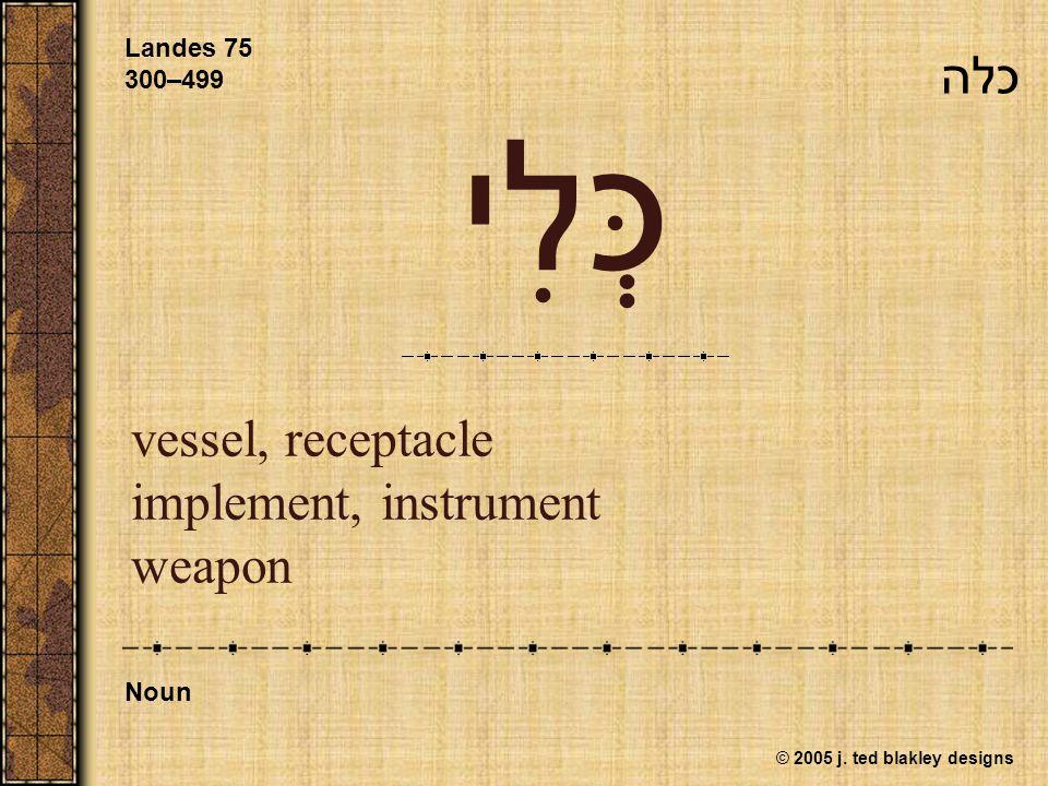 © 2005 j. ted blakley designs כְּלִי vessel, receptacle implement, instrument weapon Landes 75 300–499 Noun כלה