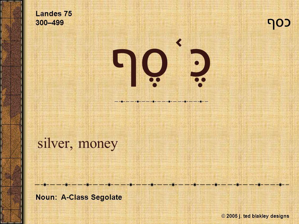 © 2005 j. ted blakley designs כֶּ ֫ סֶף silver, money Landes 75 300–499 Noun: A-Class Segolate כסף