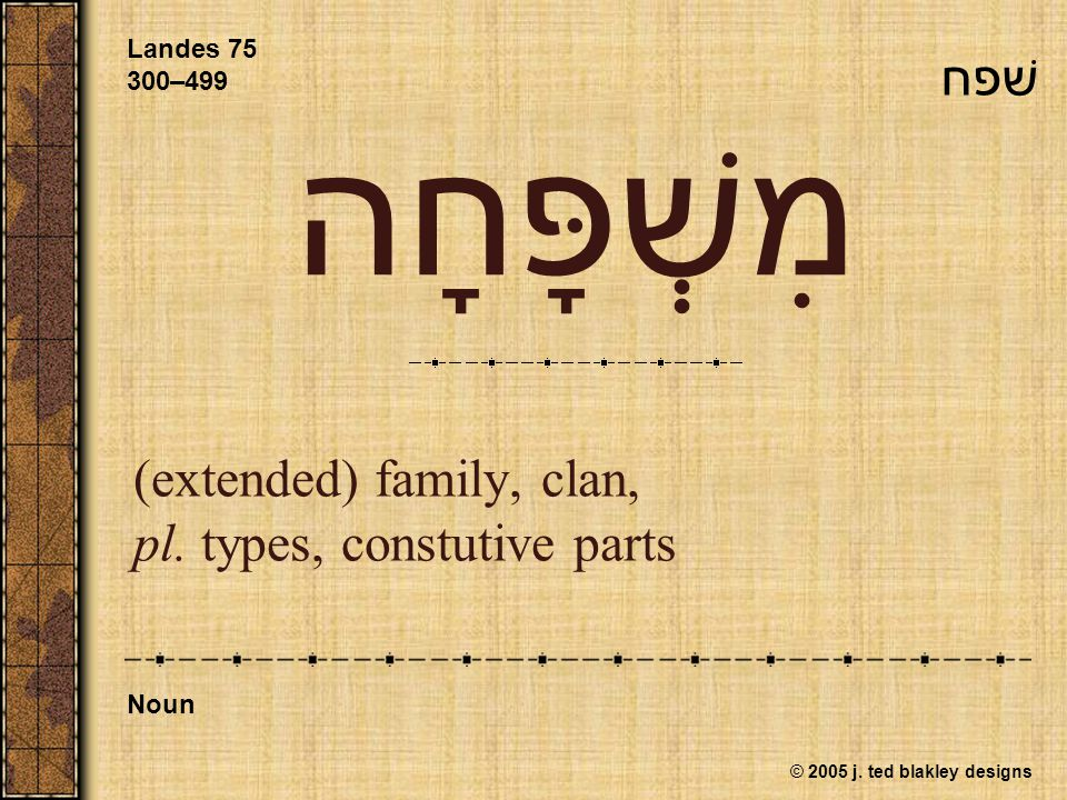 © 2005 j. ted blakley designs מִשְׁפָּחָה (extended) family, clan, pl.