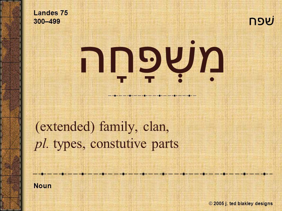 © 2005 j. ted blakley designs מִשְׁפָּחָה (extended) family, clan, pl. types, constutive parts Landes 75 300–499 Noun שׁפח