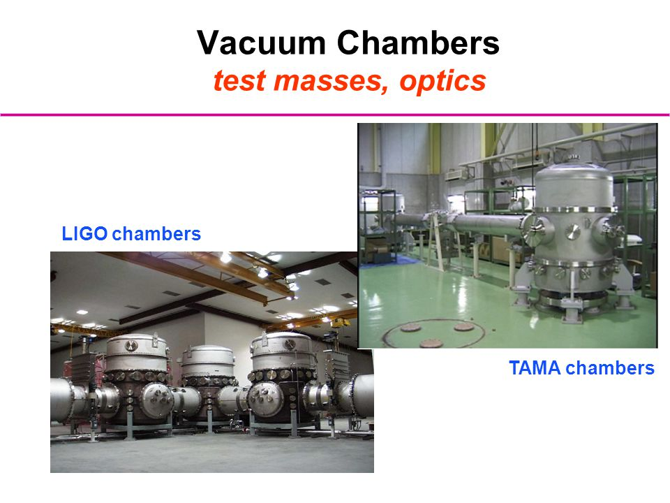 Vacuum Chambers test masses, optics TAMA chambers LIGO chambers
