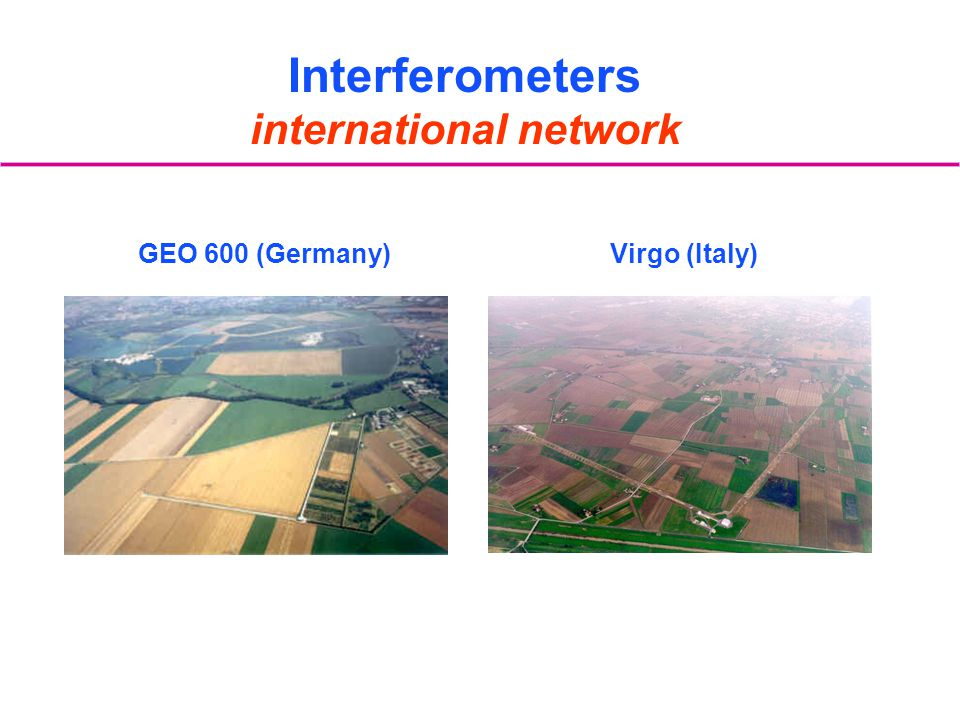 GEO 600 (Germany)Virgo (Italy) Interferometers international network